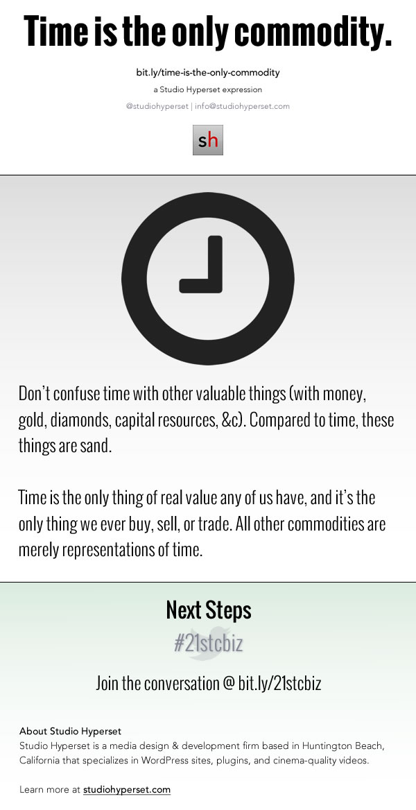 Don't confuse time with other valuable things (with money, gold, diamonds, capital resources, &c). Compared to time, these things are sand. Time is the only thing of real value any of us have, and it's the only thing we ever buy, sell, or trade. All other commodities are merely representations of time.